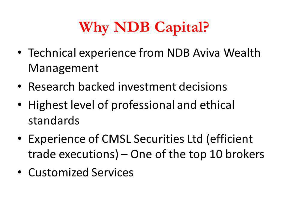 Why NDB Capital? Technical experience from NDB Aviva Wealth Management Research backed investment decisions Highest level of professional and ethical