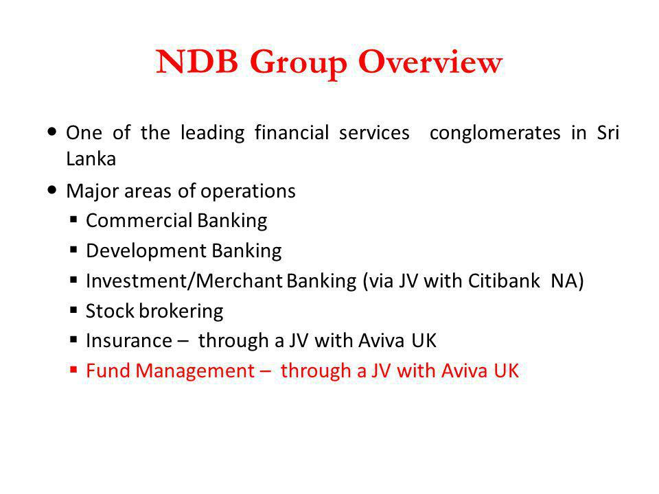 NDB Group Overview One of the leading financial services conglomerates in Sri Lanka Major areas of operations Commercial Banking Development Banking I