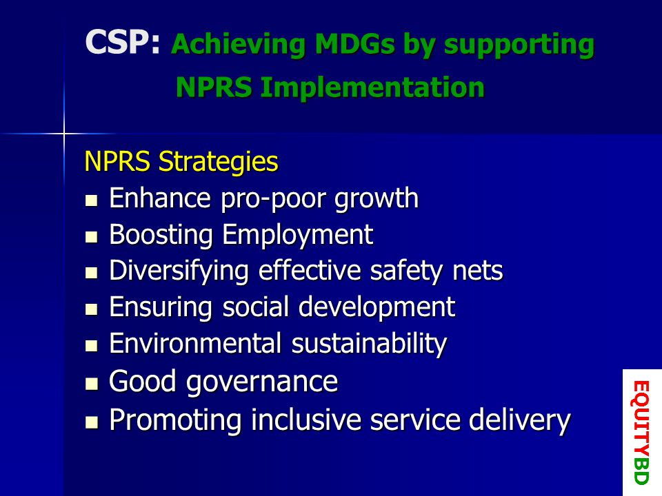 Achieving MDGs by supporting NPRS Implementation CSP: Achieving MDGs by supporting NPRS Implementation NPRS Strategies Enhance pro-poor growth Enhance pro-poor growth Boosting Employment Boosting Employment Diversifying effective safety nets Diversifying effective safety nets Ensuring social development Ensuring social development Environmental sustainability Environmental sustainability Good governance Good governance Promoting inclusive service delivery Promoting inclusive service delivery EQUITYBD