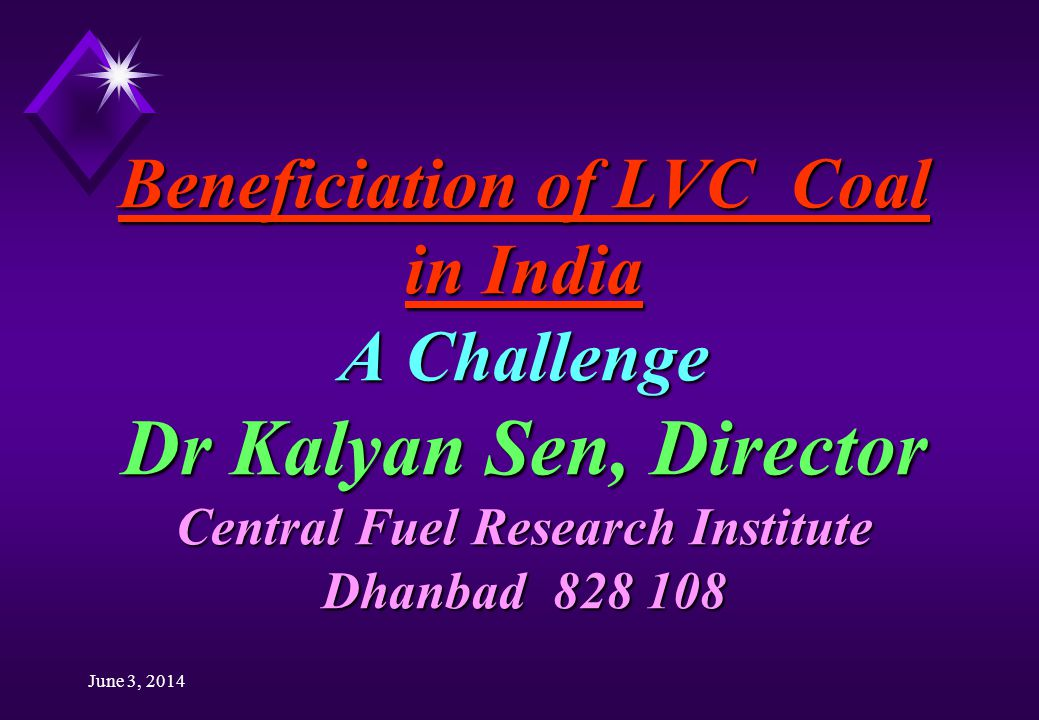 June 3, 2014 Beneficiation of LVC Coal in India A Challenge Dr Kalyan Sen, Director Central Fuel Research Institute Dhanbad 828 108