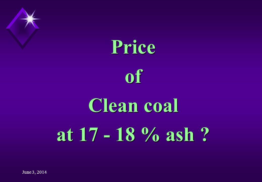 June 3, 2014 Price of Clean coal at 17 - 18 % ash