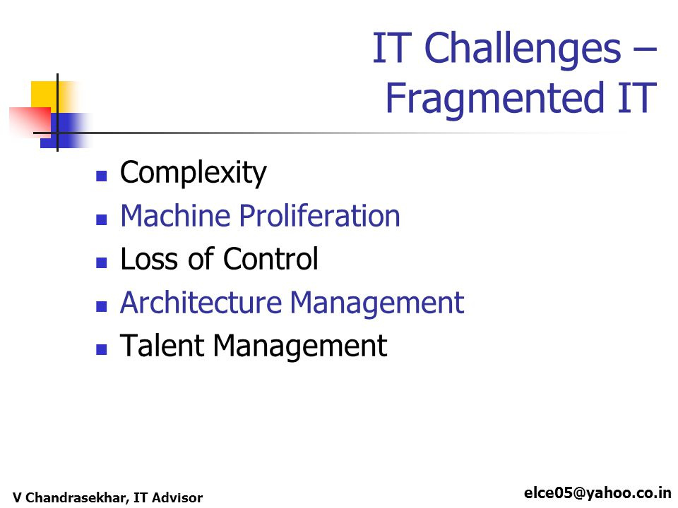 elce05@yahoo.co.in V Chandrasekhar, IT Advisor IT Challenges – Fragmented IT Complexity Machine Proliferation Loss of Control Architecture Management