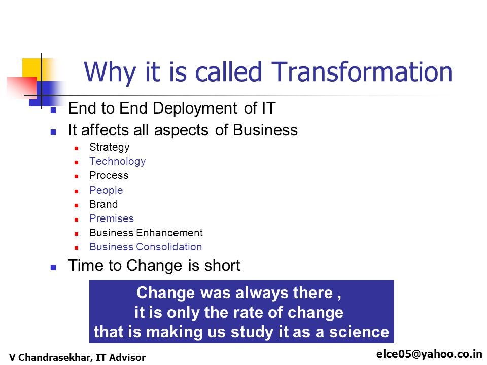 elce05@yahoo.co.in V Chandrasekhar, IT Advisor Why it is called Transformation End to End Deployment of IT It affects all aspects of Business Strategy Technology Process People Brand Premises Business Enhancement Business Consolidation Time to Change is short Change was always there, it is only the rate of change that is making us study it as a science