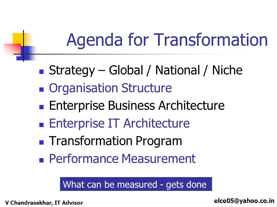 elce05@yahoo.co.in V Chandrasekhar, IT Advisor Agenda for Transformation Strategy – Global / National / Niche Organisation Structure Enterprise Busine