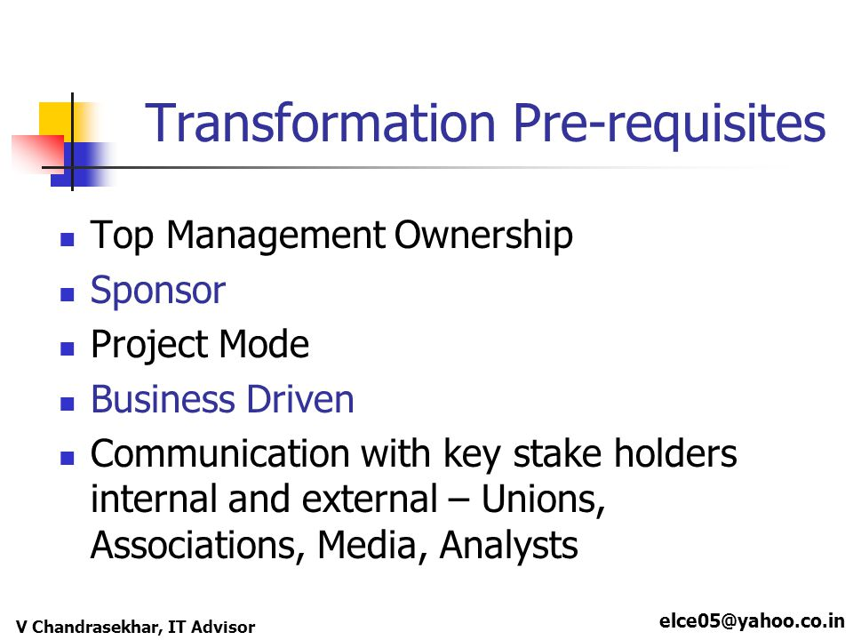 elce05@yahoo.co.in V Chandrasekhar, IT Advisor Transformation Pre-requisites Top Management Ownership Sponsor Project Mode Business Driven Communication with key stake holders internal and external – Unions, Associations, Media, Analysts