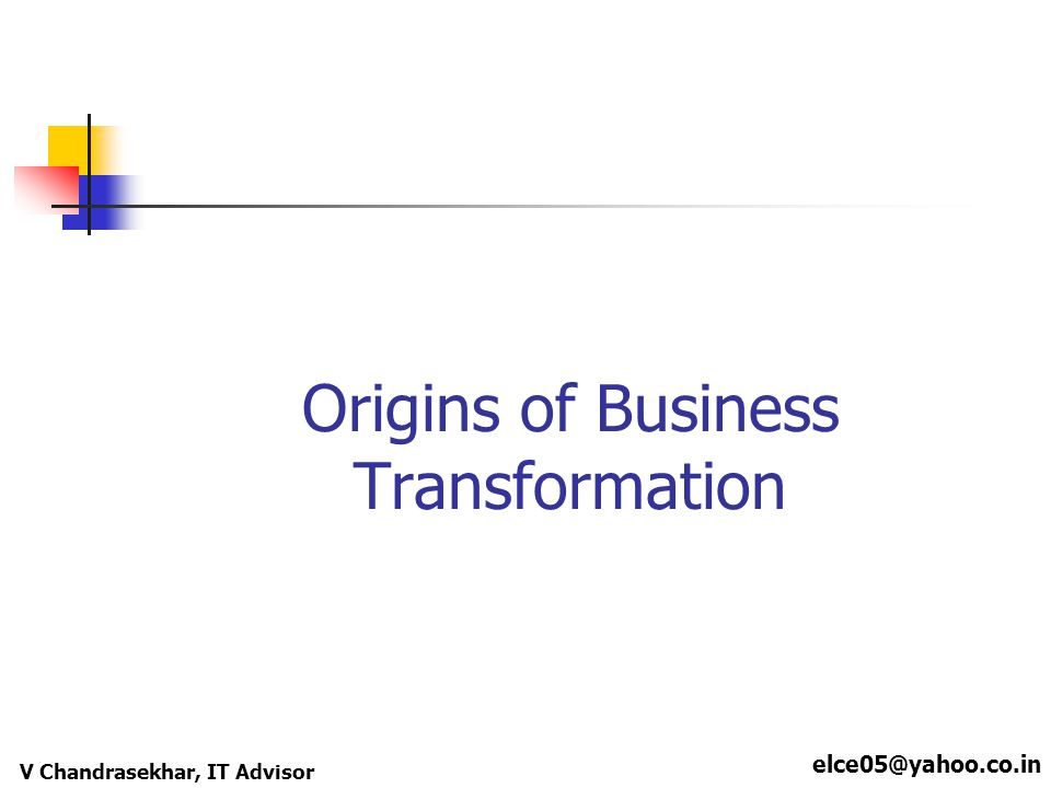 elce05@yahoo.co.in V Chandrasekhar, IT Advisor Origins of Business Transformation