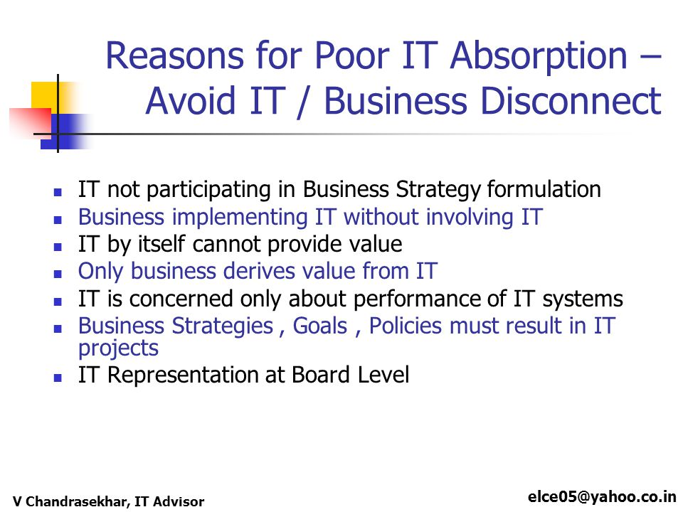 elce05@yahoo.co.in V Chandrasekhar, IT Advisor Reasons for Poor IT Absorption – Avoid IT / Business Disconnect IT not participating in Business Strategy formulation Business implementing IT without involving IT IT by itself cannot provide value Only business derives value from IT IT is concerned only about performance of IT systems Business Strategies, Goals, Policies must result in IT projects IT Representation at Board Level