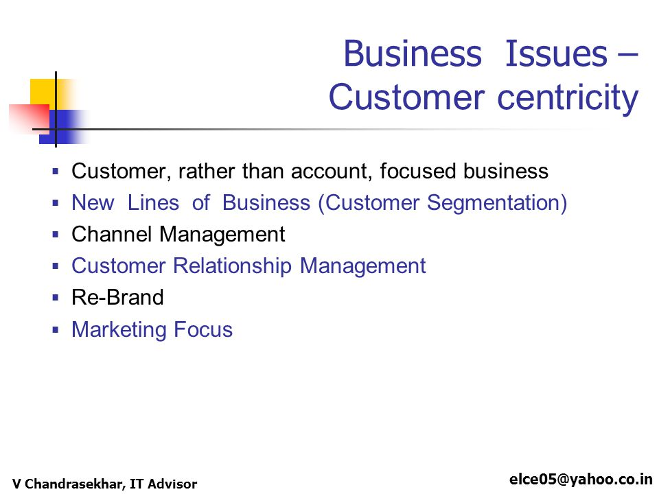 elce05@yahoo.co.in V Chandrasekhar, IT Advisor Business Issues – Customer centricity Customer, rather than account, focused business New Lines of Busi