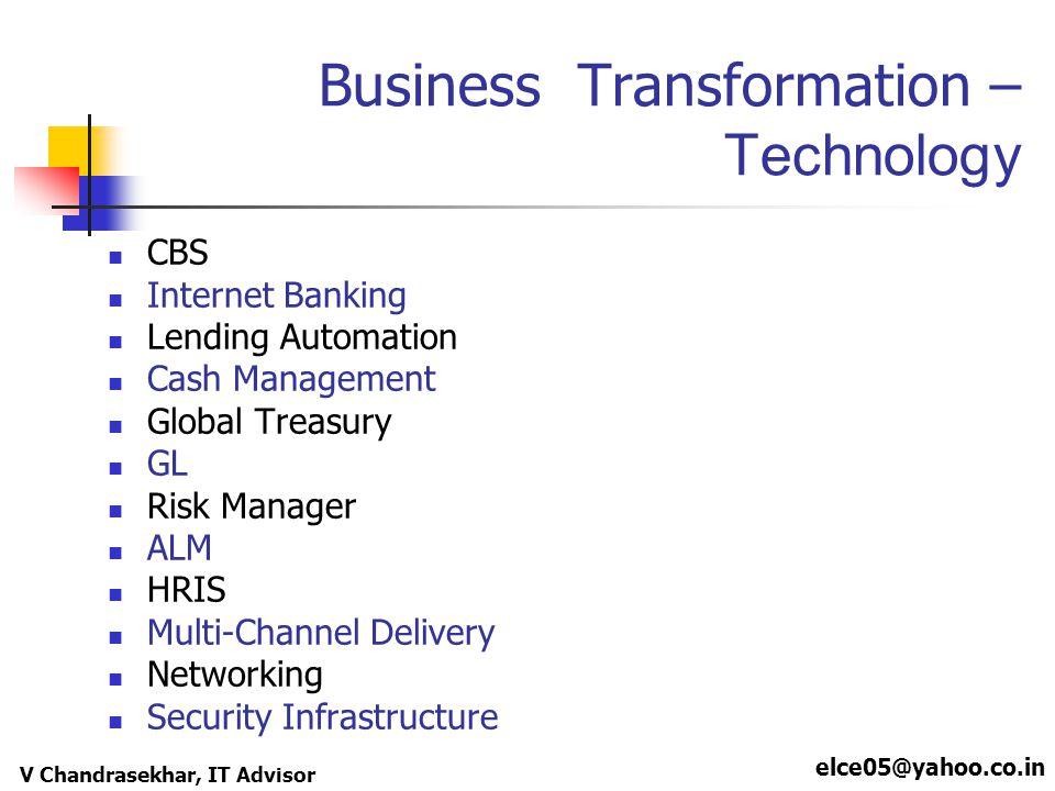 elce05@yahoo.co.in V Chandrasekhar, IT Advisor Business Transformation – Technology CBS Internet Banking Lending Automation Cash Management Global Tre