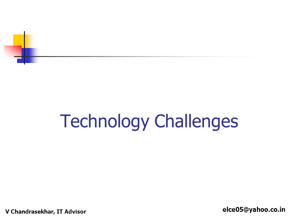 elce05@yahoo.co.in V Chandrasekhar, IT Advisor Technology Challenges