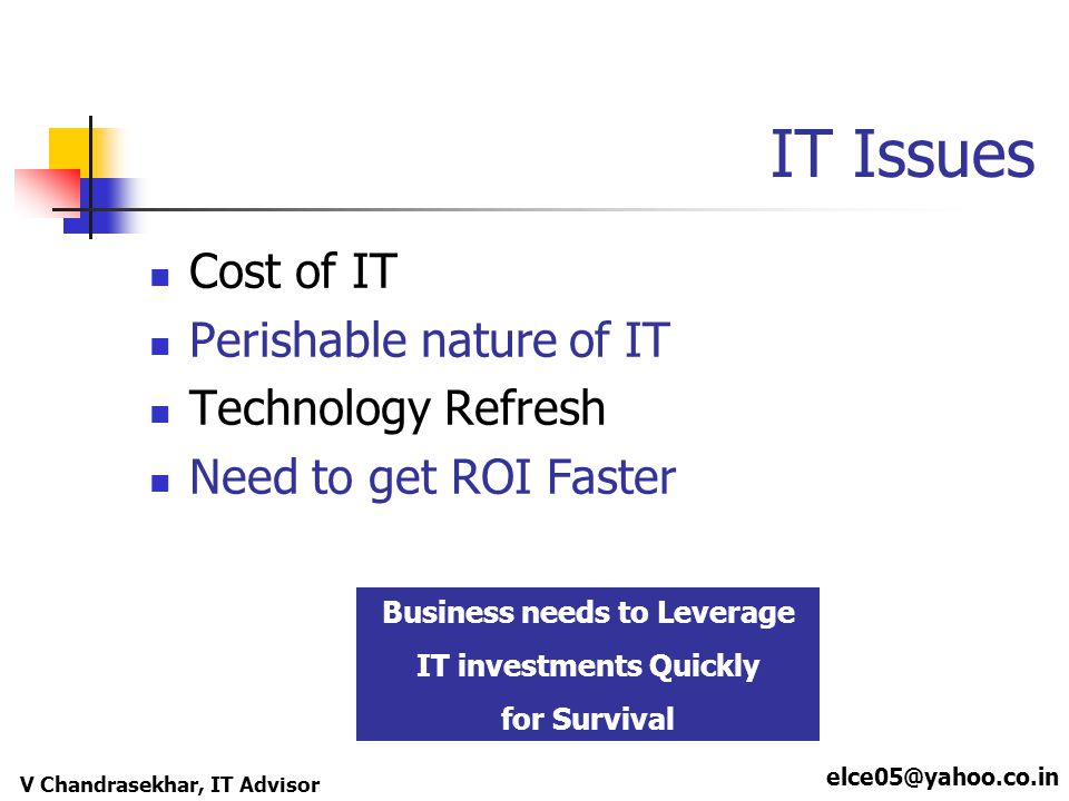 elce05@yahoo.co.in V Chandrasekhar, IT Advisor IT Issues Cost of IT Perishable nature of IT Technology Refresh Need to get ROI Faster Business needs to Leverage IT investments Quickly for Survival