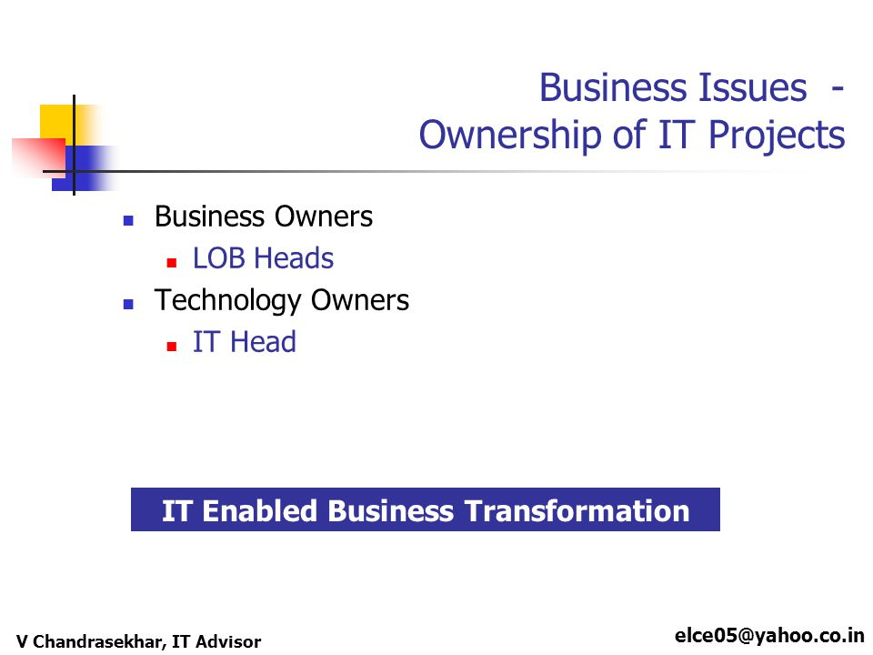 elce05@yahoo.co.in V Chandrasekhar, IT Advisor Business Issues - Ownership of IT Projects Business Owners LOB Heads Technology Owners IT Head IT Enabled Business Transformation