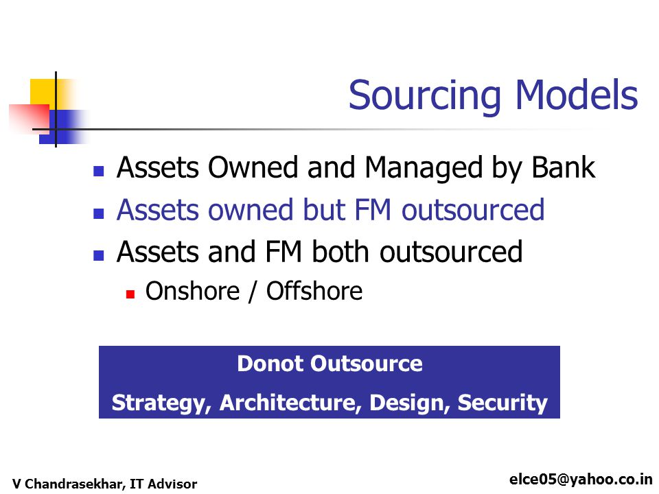 elce05@yahoo.co.in V Chandrasekhar, IT Advisor Sourcing Models Assets Owned and Managed by Bank Assets owned but FM outsourced Assets and FM both outsourced Onshore / Offshore Donot Outsource Strategy, Architecture, Design, Security