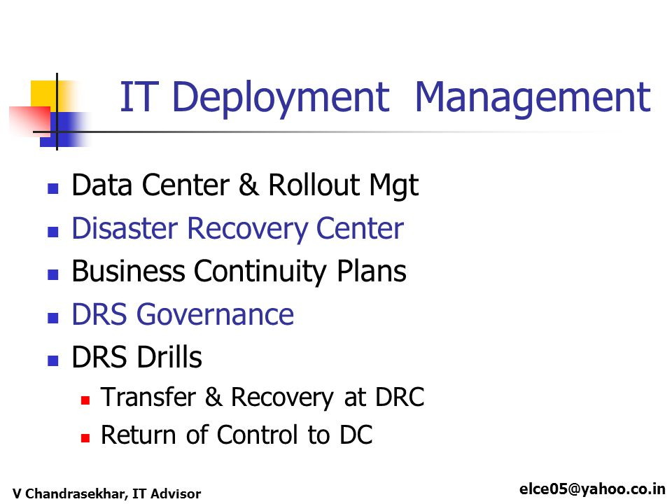 elce05@yahoo.co.in V Chandrasekhar, IT Advisor IT Deployment Management Data Center & Rollout Mgt Disaster Recovery Center Business Continuity Plans D