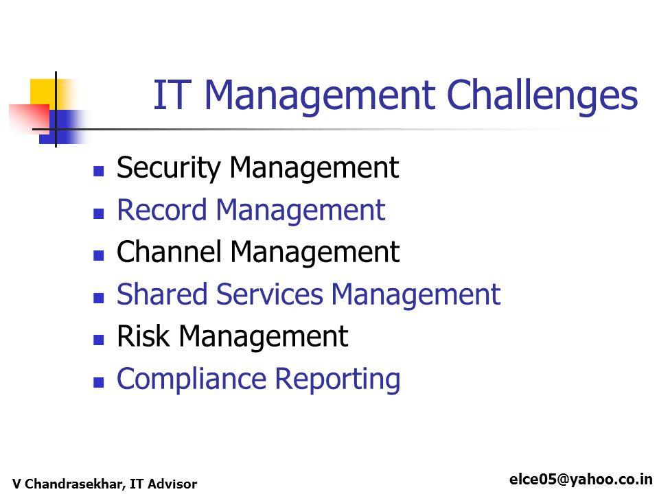 elce05@yahoo.co.in V Chandrasekhar, IT Advisor IT Management Challenges Security Management Record Management Channel Management Shared Services Manag