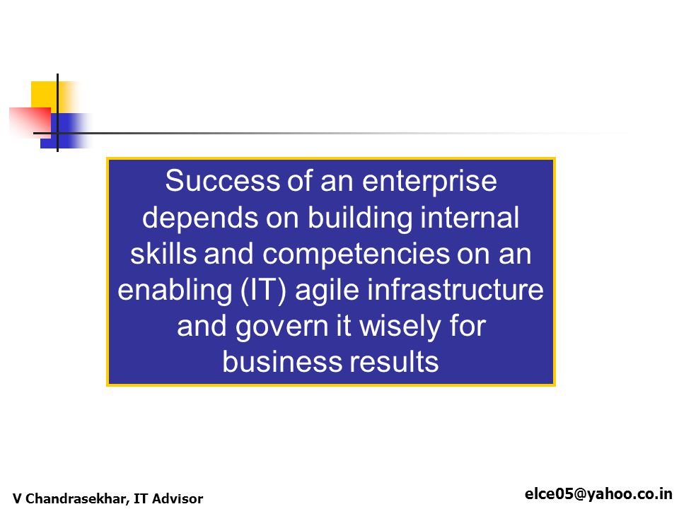 elce05@yahoo.co.in V Chandrasekhar, IT Advisor Success of an enterprise depends on building internal skills and competencies on an enabling (IT) agile
