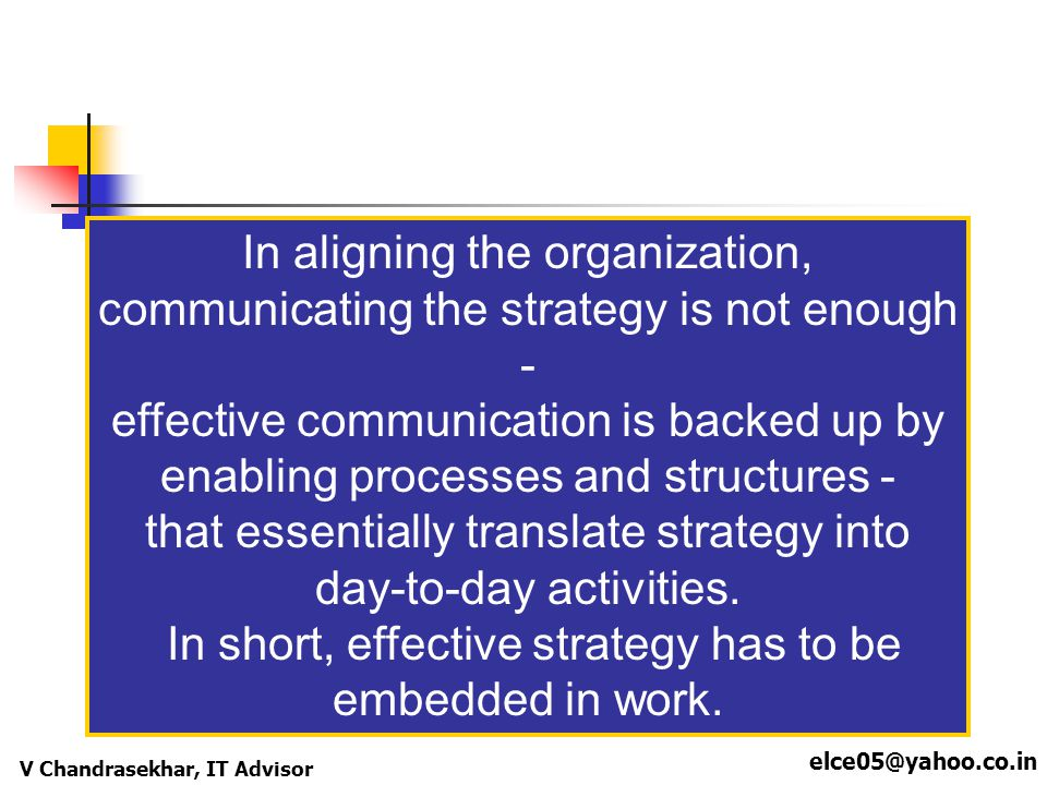 elce05@yahoo.co.in V Chandrasekhar, IT Advisor In aligning the organization, communicating the strategy is not enough - effective communication is bac