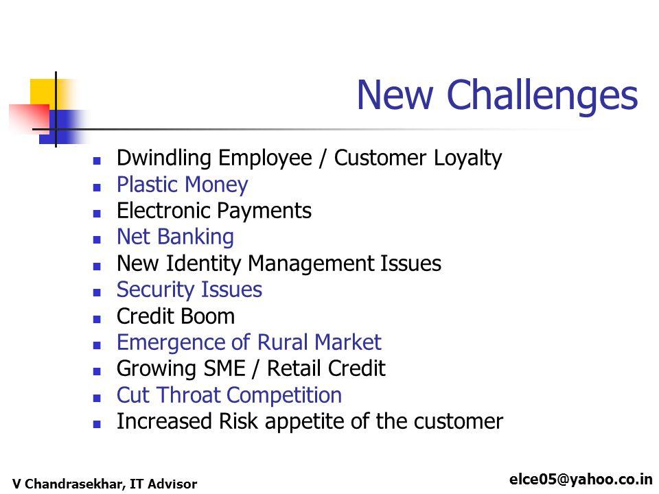 elce05@yahoo.co.in V Chandrasekhar, IT Advisor New Challenges Dwindling Employee / Customer Loyalty Plastic Money Electronic Payments Net Banking New