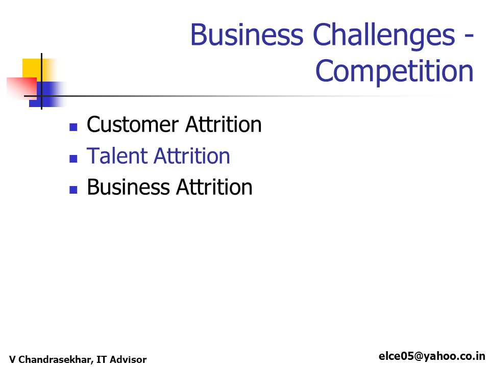 elce05@yahoo.co.in V Chandrasekhar, IT Advisor Business Challenges - Competition Customer Attrition Talent Attrition Business Attrition