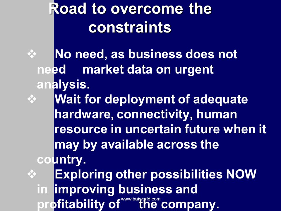 www.batworld.com Road to overcome the constraints No need, as business does not need market data on urgent analysis.