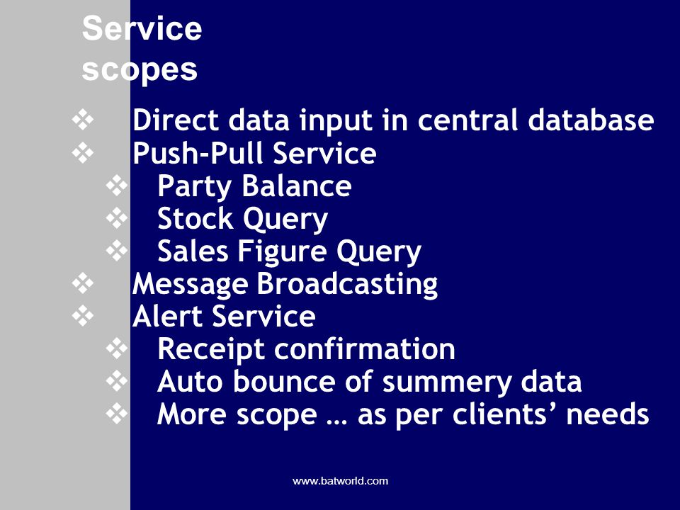 www.batworld.com Service scopes Direct data input in central database Push-Pull Service Party Balance Stock Query Sales Figure Query Message Broadcasting Alert Service Receipt confirmation Auto bounce of summery data More scope … as per clients needs
