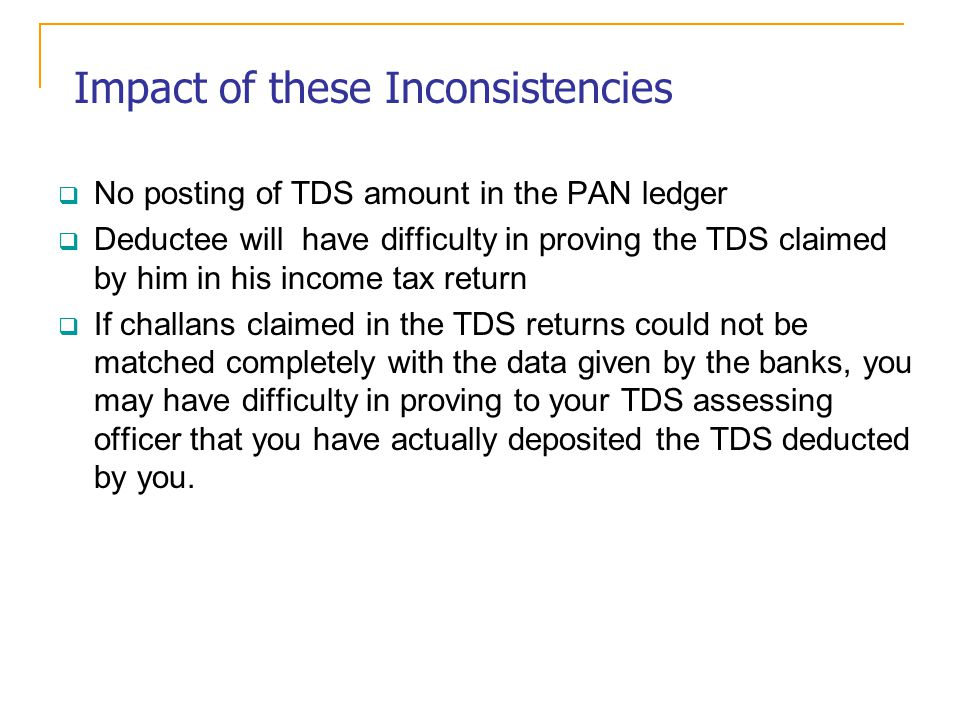 Impact of these Inconsistencies No posting of TDS amount in the PAN ledger Deductee will have difficulty in proving the TDS claimed by him in his income tax return If challans claimed in the TDS returns could not be matched completely with the data given by the banks, you may have difficulty in proving to your TDS assessing officer that you have actually deposited the TDS deducted by you.