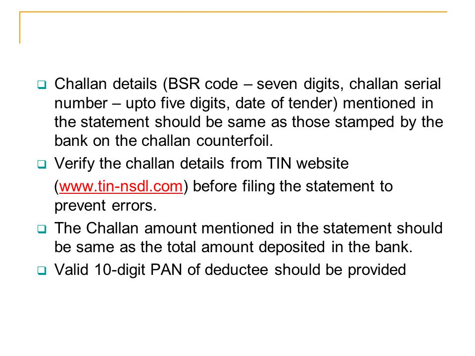 Challan details (BSR code – seven digits, challan serial number – upto five digits, date of tender) mentioned in the statement should be same as those