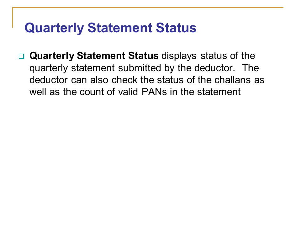 Quarterly Statement Status Quarterly Statement Status displays status of the quarterly statement submitted by the deductor. The deductor can also chec