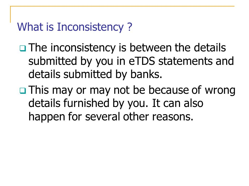 What is Inconsistency ? The inconsistency is between the details submitted by you in eTDS statements and details submitted by banks. This may or may n