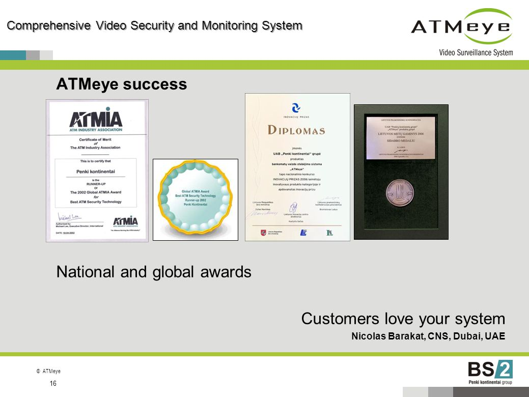 ©ATMeye 16 Comprehensive Video Security and Monitoring System ATMeye success National and global awards Customers love your system Nicolas Barakat, CN