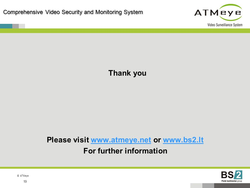 ©ATMeye 19 Comprehensive Video Security and Monitoring System Thank you Please visit www.atmeye.net or www.bs2.ltwww.atmeye.netwww.bs2.lt For further
