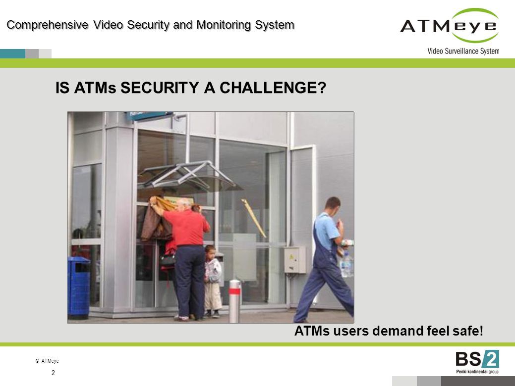 ©ATMeye Comprehensive Video Security and Monitoring System 2 IS ATMs SECURITY A CHALLENGE? ATMs users demand feel safe!