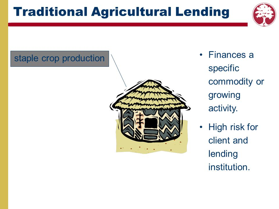staple crop production Traditional Agricultural Lending Finances a specific commodity or growing activity. High risk for client and lending institutio