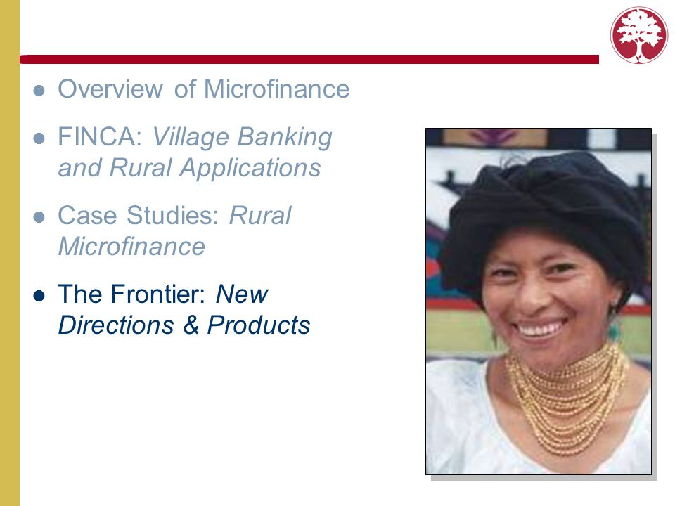 Overview of Microfinance FINCA: Village Banking and Rural Applications Case Studies: Rural Microfinance The Frontier: New Directions & Products