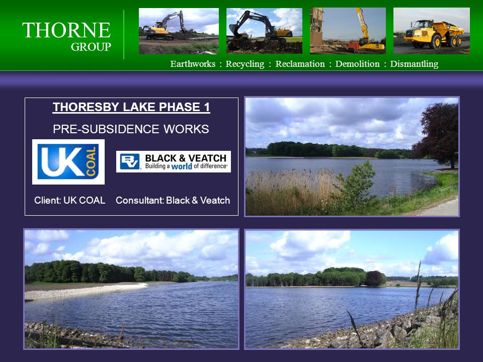 THORNE GROUP Earthworks : Recycling : Reclamation : Demolition : Dismantling THORESBY LAKE PHASE 1 PRE-SUBSIDENCE WORKS Client: UK COALConsultant: Black & Veatch