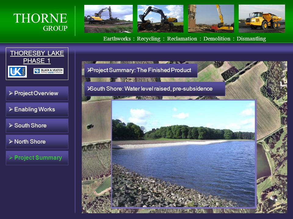 THORNE GROUP THORESBY LAKE PHASE 1 South Shore North Shore Project Summary Earthworks : Recycling : Reclamation : Demolition : Dismantling Project Overview Enabling Works Project Summary: The Finished Product South Shore: Water level raised, pre-subsidence