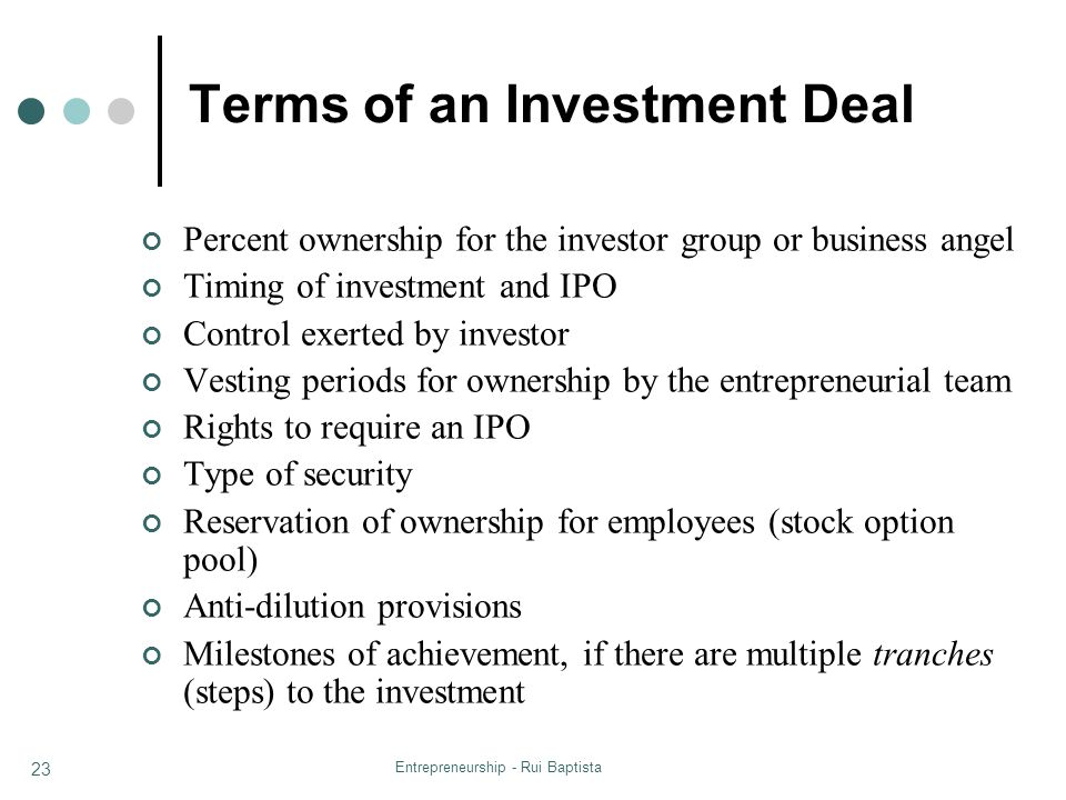 Entrepreneurship - Rui Baptista 23 Terms of an Investment Deal Percent ownership for the investor group or business angel Timing of investment and IPO