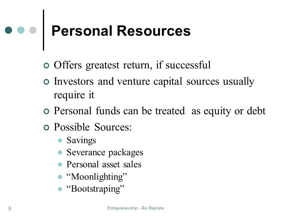 Entrepreneurship - Rui Baptista 9 Personal Resources Offers greatest return, if successful Investors and venture capital sources usually require it Pe