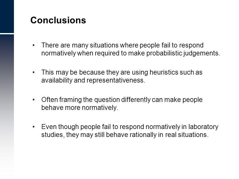 Conclusions There are many situations where people fail to respond normatively when required to make probabilistic judgements.