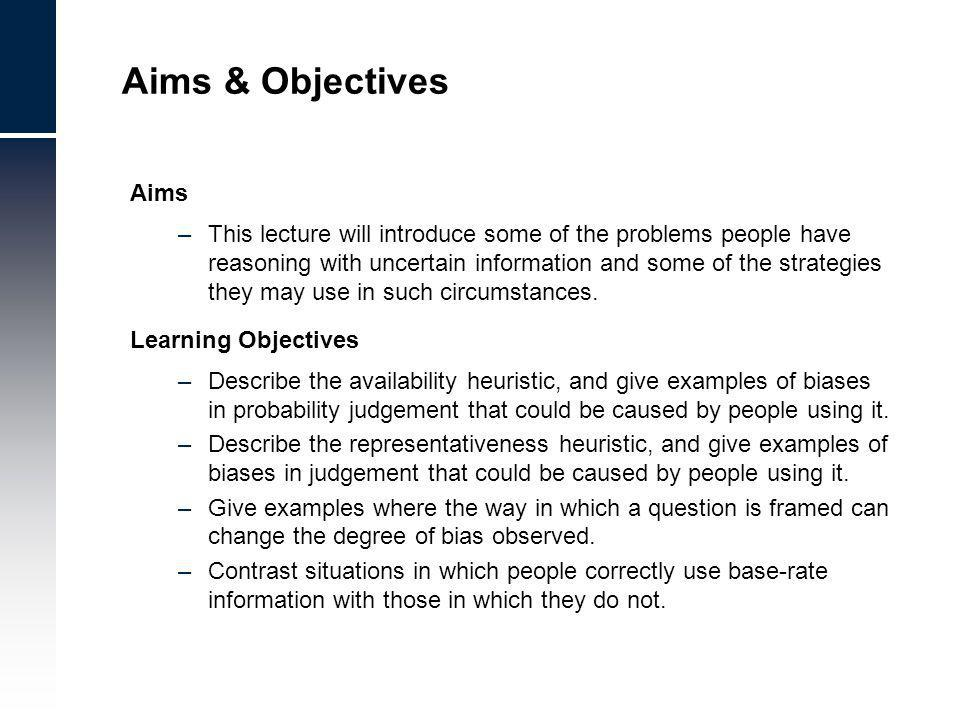 Aims & Objectives Aims –This lecture will introduce some of the problems people have reasoning with uncertain information and some of the strategies they may use in such circumstances.
