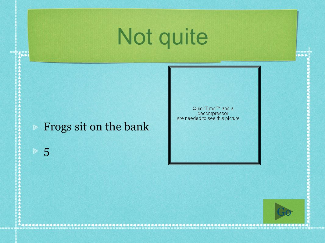 Not quite Frogs sit on the bank 5 Go
