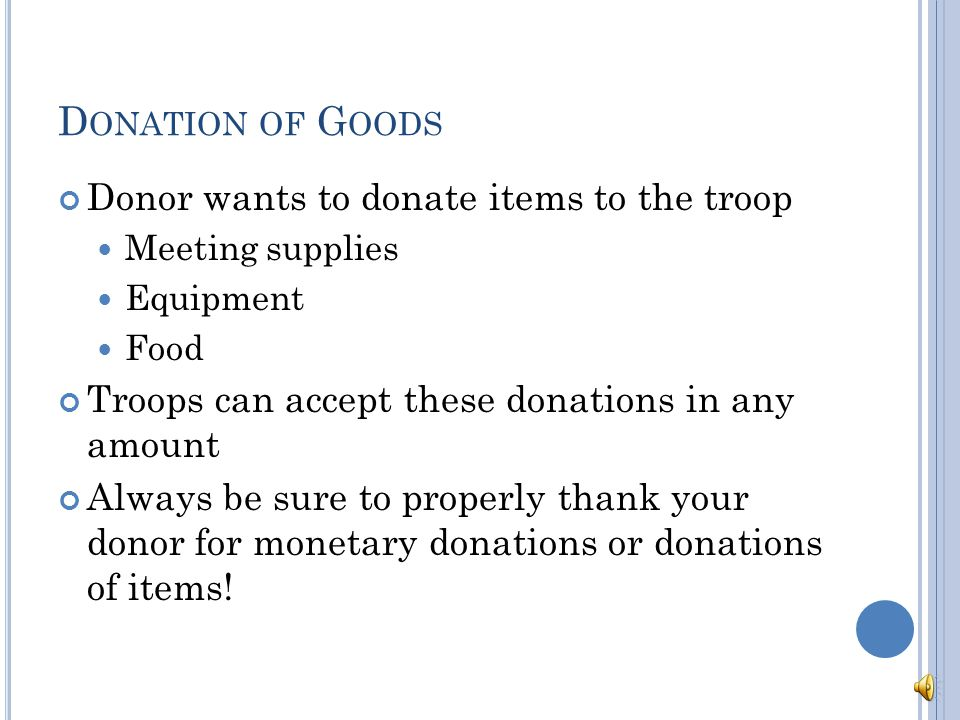 M ONETARY D ONATIONS Troops are able to accept $ per donor per year Monetary donations of $250 or greater go through the Girl Scout Council Council acknowledges the tax deductible donation Sends a check for $ to the troop the donor indicates Remaining funds remain at council to be used for the benefit of all girl within the organization