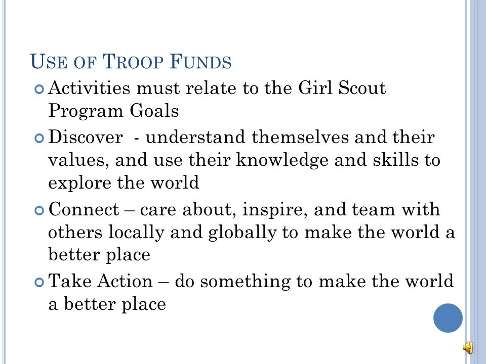D ONATIONS FROM THE T ROOP Troop may choose to contribute a portion of their funds to organizations or projects they consider worthwhile Girls should be deciding on donations Can donate funds or goods Cannot directly raise money for other organizations Support other organizations through service projects For questions contact your volunteer support coordinator