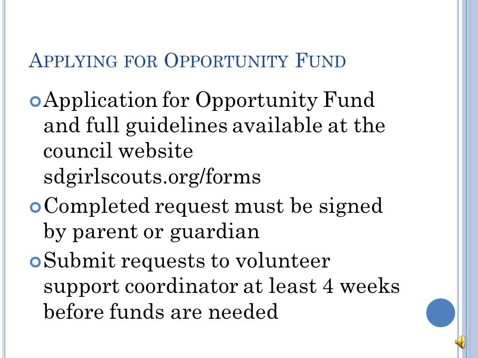 O PPORTUNITY F UND G UIDELINES Plan ahead with money earning projects and council sponsored sales to cover costs Troop leader & parent or parent only may make requests Individual requesting must be a registered member of Girl Scouts A financial report for the previous year must be on file with council