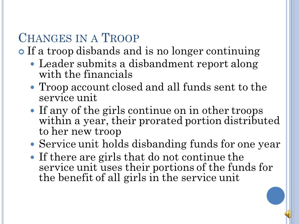 C HANGES IN A T ROOP If the troop divides Financial report completed a the time of division All assets divided among the two treasuries on a prorated basis according to girl membership If a troop of 10 girls divides, each girl receives 1/10 th of the total put into the account of the troop she is going to