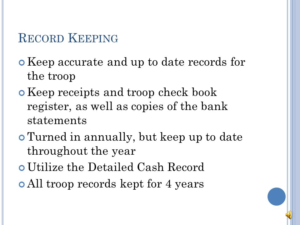 R ECORD K EEPING Keep accurate and up to date records for the troop Keep receipts and troop check book register, as well as copies of the bank statements Turned in annually, but keep up to date throughout the year Utilize the Detailed Cash Record All troop records kept for 4 years