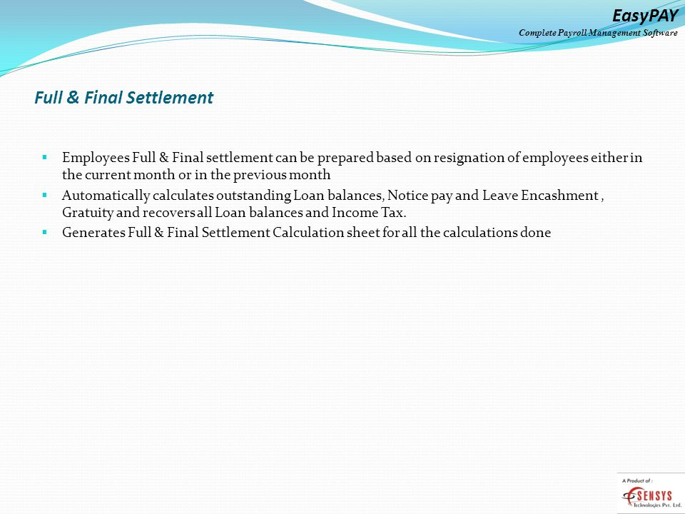 EasyPAY Complete Payroll Management Software Full & Final Settlement Employees Full & Final settlement can be prepared based on resignation of employees either in the current month or in the previous month Automatically calculates outstanding Loan balances, Notice pay and Leave Encashment, Gratuity and recovers all Loan balances and Income Tax.