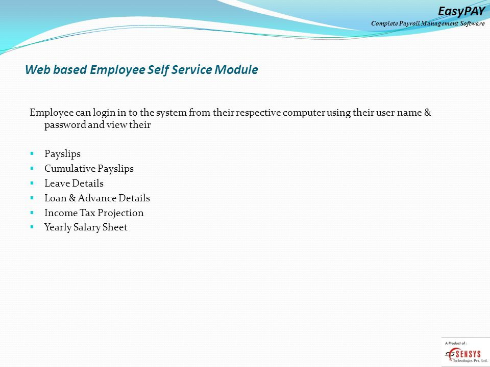 EasyPAY Complete Payroll Management Software Web based Employee Self Service Module Employee can login in to the system from their respective computer using their user name & password and view their Payslips Cumulative Payslips Leave Details Loan & Advance Details Income Tax Projection Yearly Salary Sheet