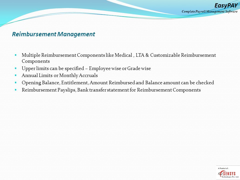 EasyPAY Complete Payroll Management Software Reimbursement Management Multiple Reimbursement Components like Medical, LTA & Customizable Reimbursement Components Upper limits can be specified – Employee wise or Grade wise Annual Limits or Monthly Accruals Opening Balance, Entitlement, Amount Reimbursed and Balance amount can be checked Reimbursement Payslips, Bank transfer statement for Reimbursement Components