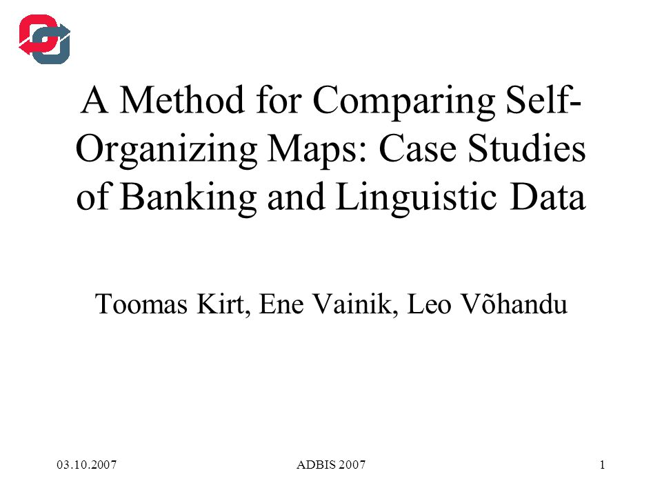 03.10.2007ADBIS 20072 Outline Self-Organizing Map Dimensionality Reduction Matrix Reordering Methodology of Similarity Measurement Case Studies of Banking and Linguistic Data